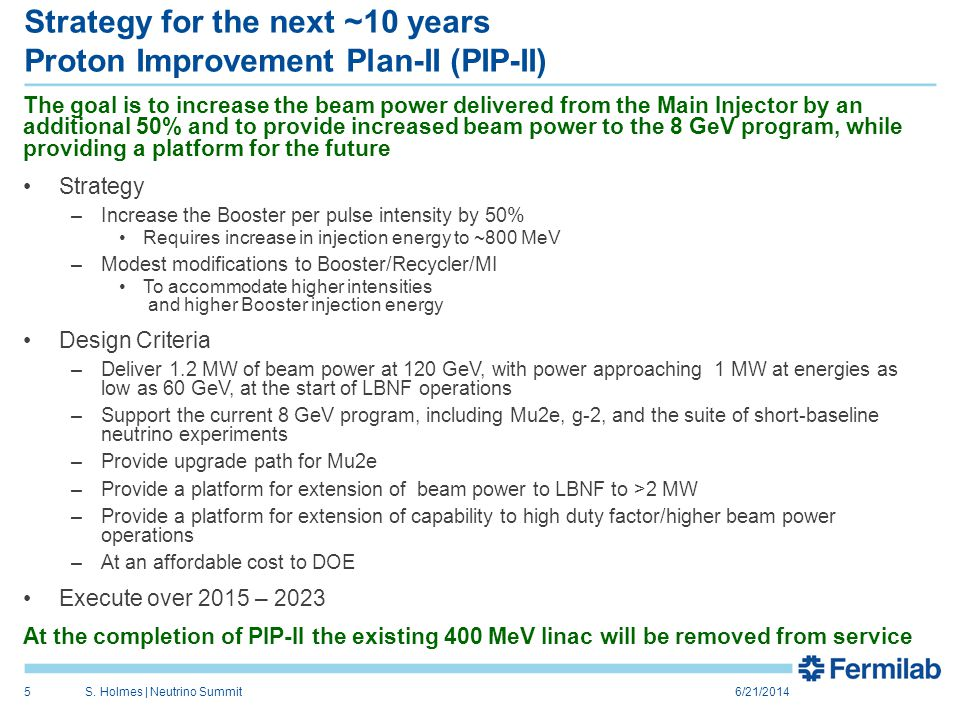Strategy for the next ~10 years Proton Improvement Plan-II (PIP-II) The goal is to increase the beam power delivered from the Main Injector by an additional 50% and to provide increased beam power to the 8 GeV program, while providing a platform for the future Strategy –Increase the Booster per pulse intensity by 50% Requires increase in injection energy to ~800 MeV –Modest modifications to Booster/Recycler/MI To accommodate higher intensities and higher Booster injection energy Design Criteria –Deliver 1.2 MW of beam power at 120 GeV, with power approaching 1 MW at energies as low as 60 GeV, at the start of LBNF operations –Support the current 8 GeV program, including Mu2e, g-2, and the suite of short-baseline neutrino experiments –Provide upgrade path for Mu2e –Provide a platform for extension of beam power to LBNF to >2 MW –Provide a platform for extension of capability to high duty factor/higher beam power operations –At an affordable cost to DOE Execute over 2015 – 2023 At the completion of PIP-II the existing 400 MeV linac will be removed from service 6/21/2014S.