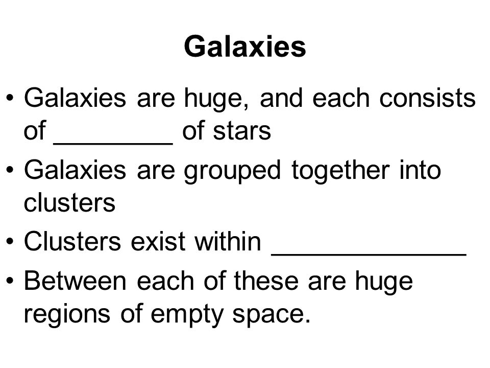 Galaxies Galaxies are huge, and each consists of ________ of stars Galaxies are grouped together into clusters Clusters exist within _____________ Between each of these are huge regions of empty space.