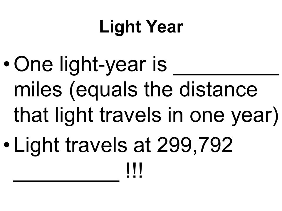 Light Year One light-year is _________ miles (equals the distance that light travels in one year) Light travels at 299,792 _________ !!!