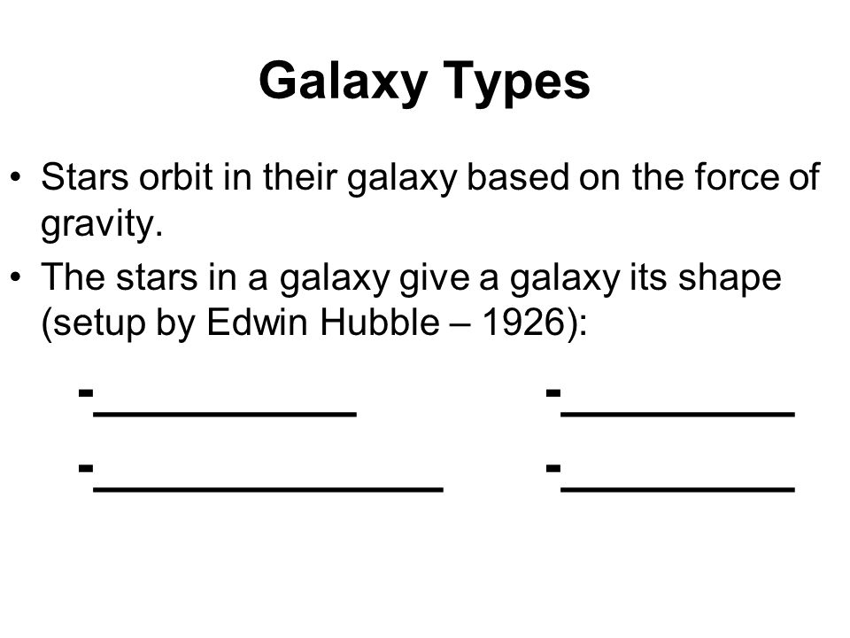 Galaxy Types Stars orbit in their galaxy based on the force of gravity.