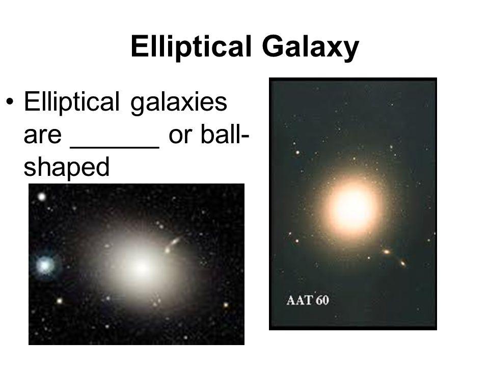 Elliptical Galaxy Elliptical galaxies are ______ or ball- shaped