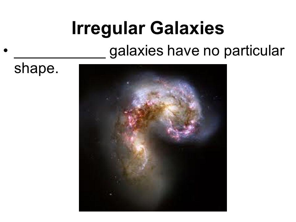 Irregular Galaxies ___________ galaxies have no particular shape.