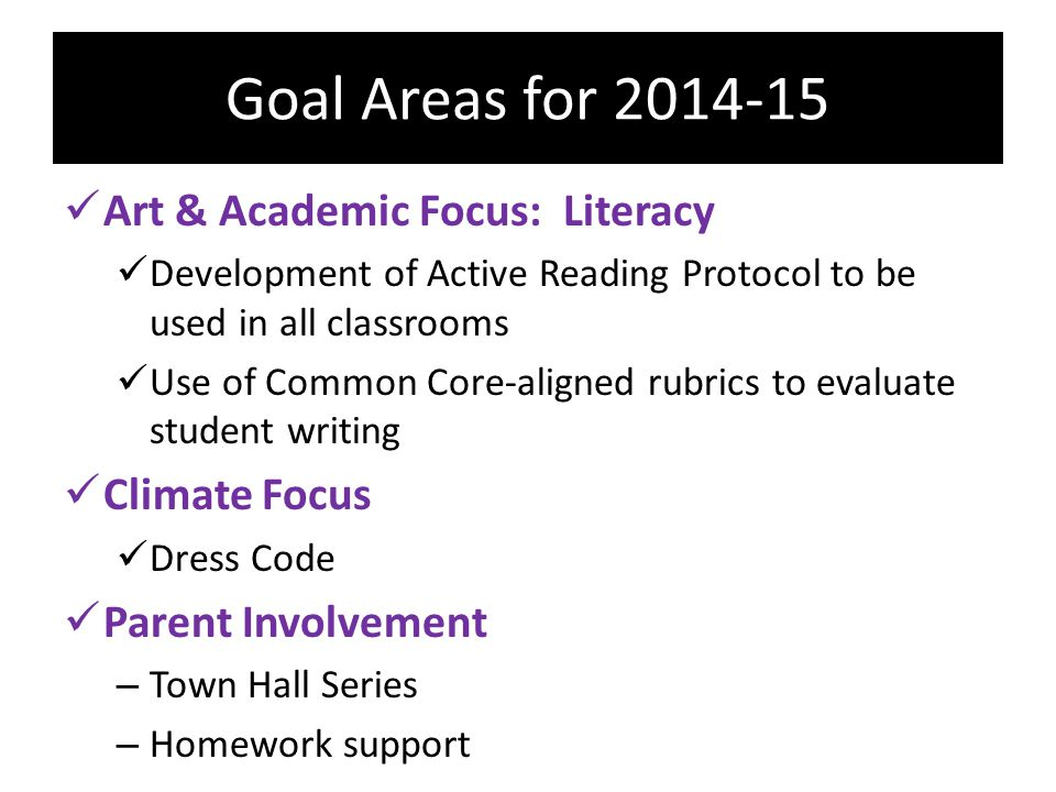 Goal Areas for 2014-15 Art & Academic Focus: Literacy Development of Active Reading Protocol to be used in all classrooms Use of Common Core-aligned rubrics to evaluate student writing Climate Focus Dress Code Parent Involvement – Town Hall Series – Homework support