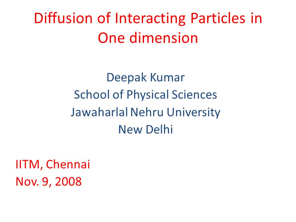 Diffusion of Interacting Particles in One dimension Deepak Kumar School of Physical Sciences Jawaharlal Nehru University New Delhi IITM, Chennai Nov.