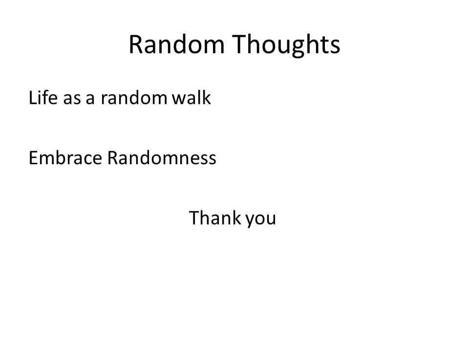 Random Thoughts Life as a random walk Embrace Randomness Thank you