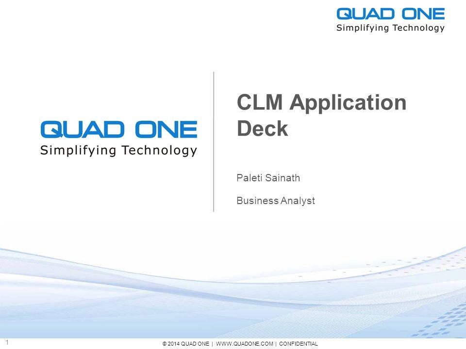© 2014 QUAD ONE | WWW.QUADONE.COM | CONFIDENTIAL 1 CLM Application Deck Paleti Sainath Business Analyst