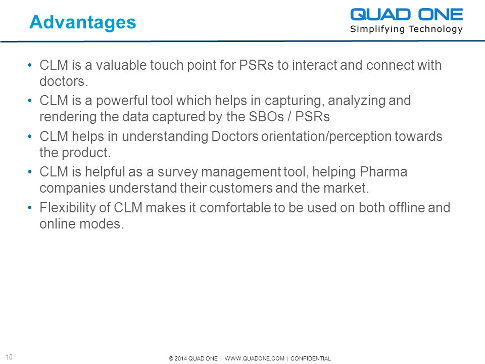 © 2014 QUAD ONE | WWW.QUADONE.COM | CONFIDENTIAL 10 Advantages CLM is a valuable touch point for PSRs to interact and connect with doctors. CLM is a p