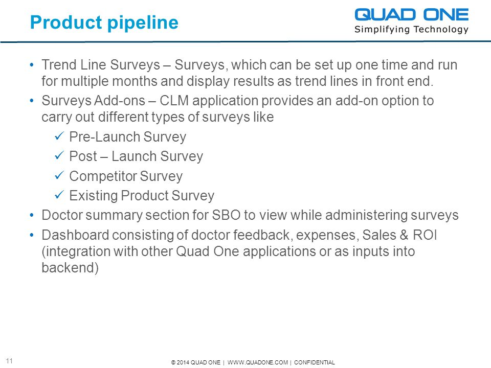 © 2014 QUAD ONE | WWW.QUADONE.COM | CONFIDENTIAL 11 Product pipeline Trend Line Surveys – Surveys, which can be set up one time and run for multiple m