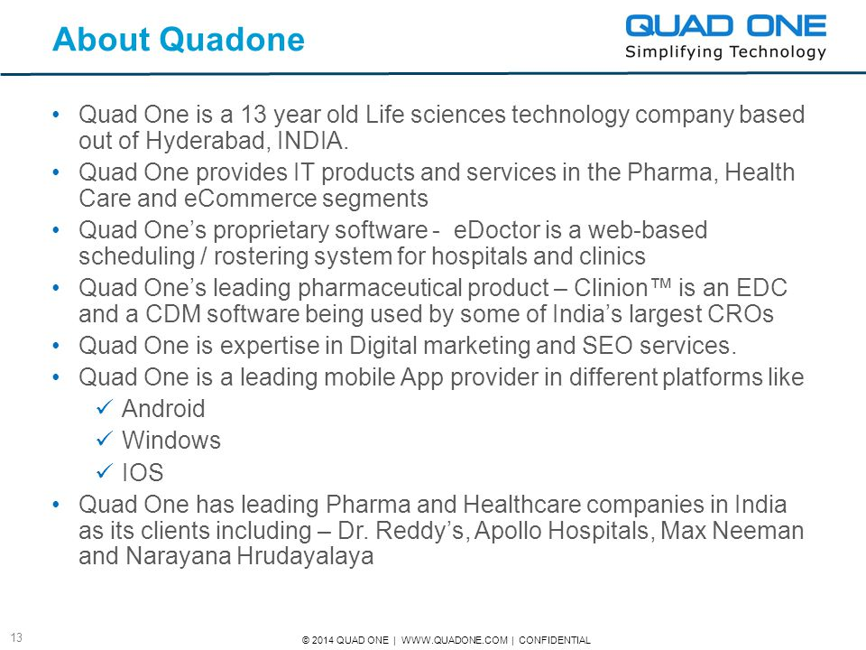 © 2014 QUAD ONE | WWW.QUADONE.COM | CONFIDENTIAL 13 About Quadone Quad One is a 13 year old Life sciences technology company based out of Hyderabad, I