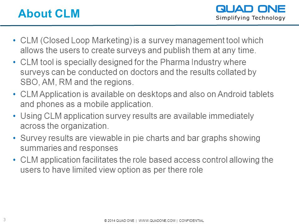© 2014 QUAD ONE | WWW.QUADONE.COM | CONFIDENTIAL 3 About CLM CLM (Closed Loop Marketing) is a survey management tool which allows the users to create