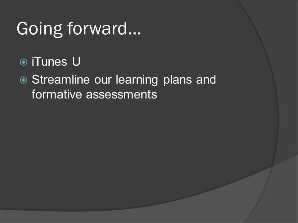 Going forward…  iTunes U  Streamline our learning plans and formative assessments