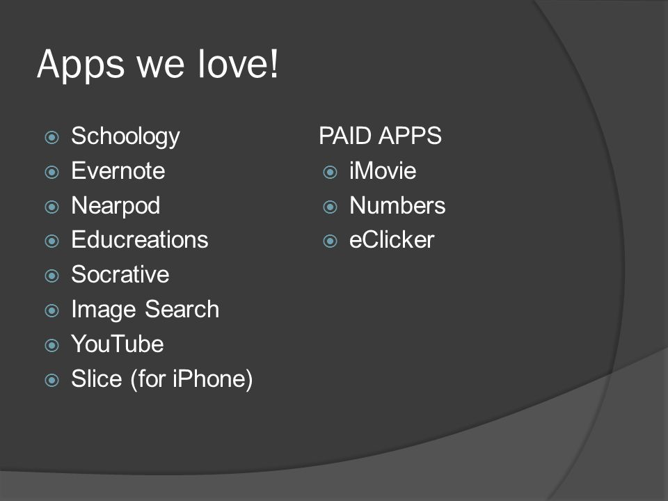 Apps we love!  Schoology  Evernote  Nearpod  Educreations  Socrative  Image Search  YouTube  Slice (for iPhone) PAID APPS  iMovie  Numbers 
