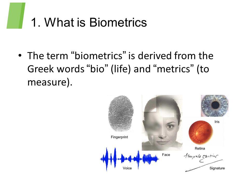 "1. What is Biometrics The term ""biometrics"" is derived from the Greek words ""bio"" (life) and ""metrics"" (to measure)."