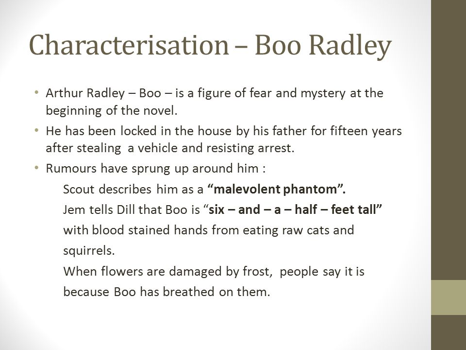 Characterisation – Boo Radley Arthur Radley – Boo – is a figure of fear and mystery at the beginning of the novel.