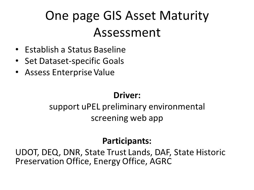 One page GIS Asset Maturity Assessment Establish a Status Baseline Set Dataset-specific Goals Assess Enterprise Value Driver: support uPEL preliminary environmental screening web app Participants: UDOT, DEQ, DNR, State Trust Lands, DAF, State Historic Preservation Office, Energy Office, AGRC