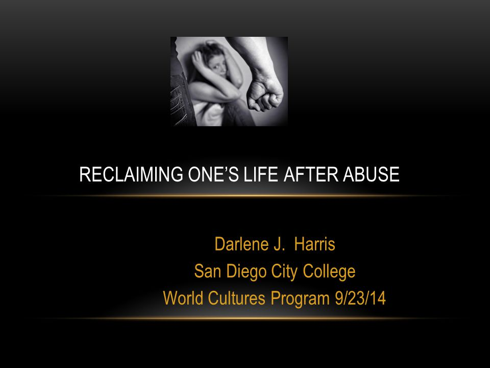 Darlene J. Harris San Diego City College World Cultures Program 9/23/14 RECLAIMING ONE'S LIFE AFTER ABUSE