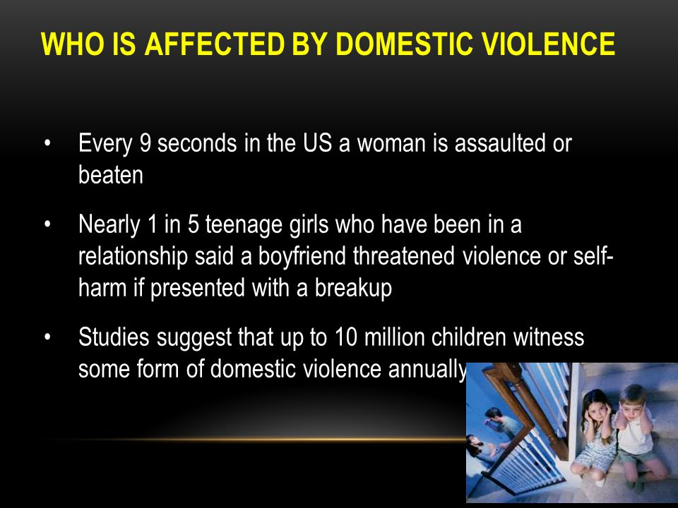 WHO IS AFFECTED BY DOMESTIC VIOLENCE Every 9 seconds in the US a woman is assaulted or beaten Nearly 1 in 5 teenage girls who have been in a relations
