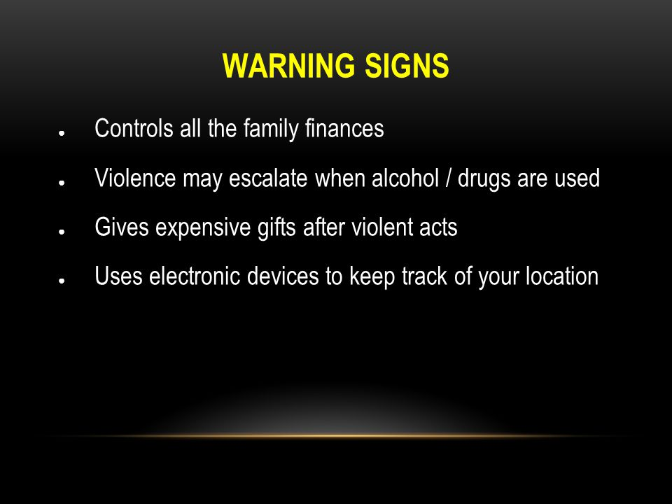 WARNING SIGNS ● Controls all the family finances ● Violence may escalate when alcohol / drugs are used ● Gives expensive gifts after violent acts ● Us