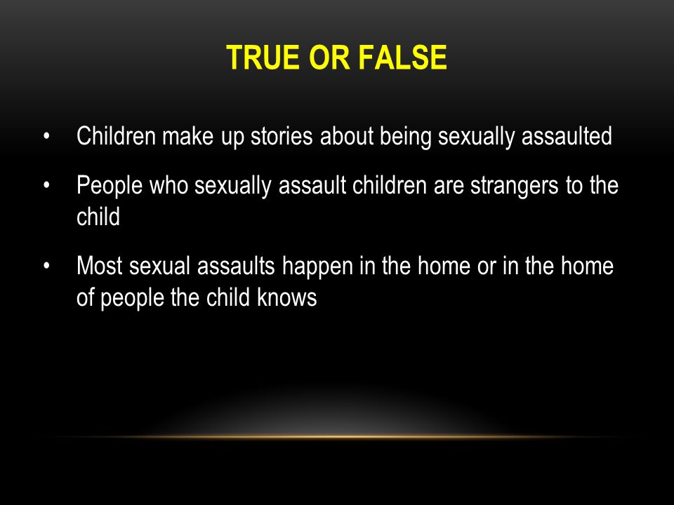 TRUE OR FALSE Children make up stories about being sexually assaulted People who sexually assault children are strangers to the child Most sexual assa