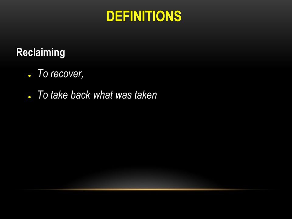DEFINITIONS Reclaiming ● To recover, ● To take back what was taken
