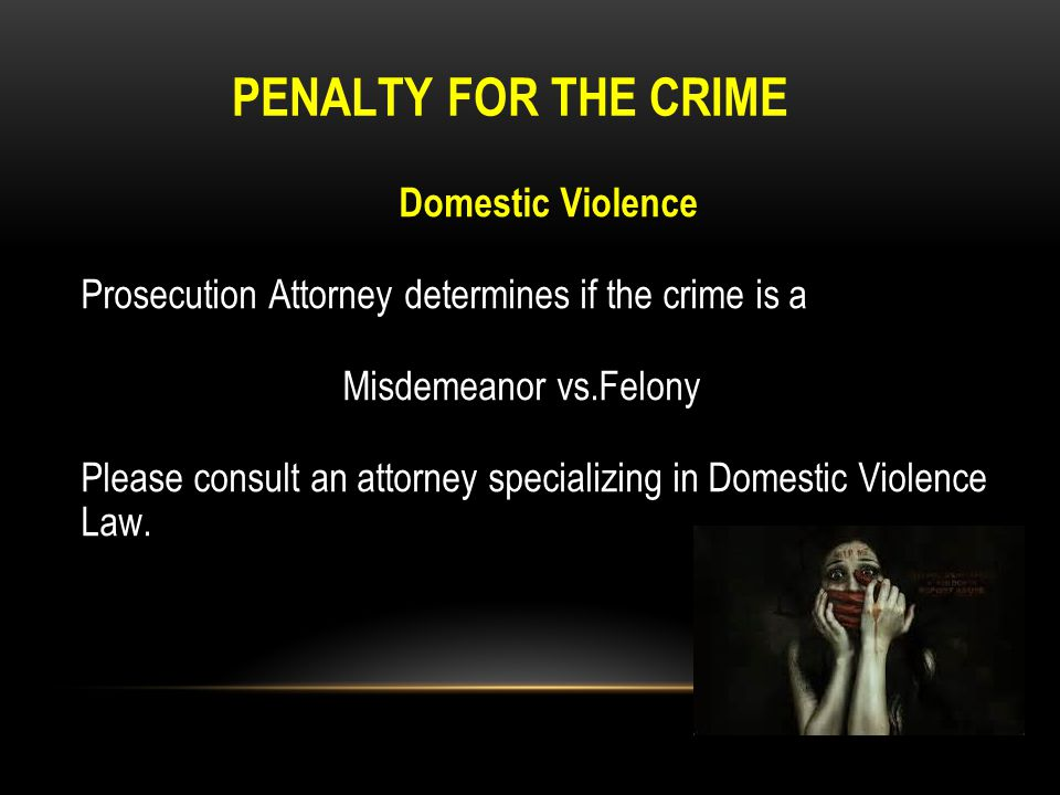PENALTY FOR THE CRIME Domestic Violence Prosecution Attorney determines if the crime is a Misdemeanor vs.Felony Please consult an attorney specializin