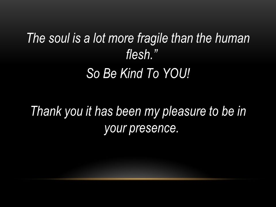 """The soul is a lot more fragile than the human flesh."""" So Be Kind To YOU! Thank you it has been my pleasure to be in your presence."""