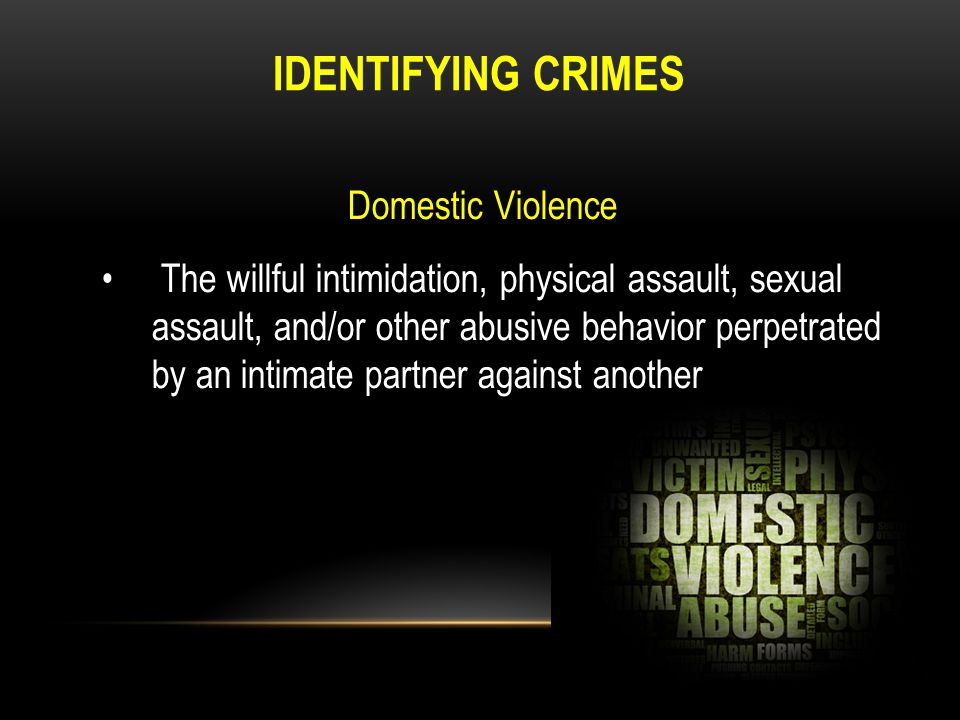 IDENTIFYING CRIMES Domestic Violence The willful intimidation, physical assault, sexual assault, and/or other abusive behavior perpetrated by an intim