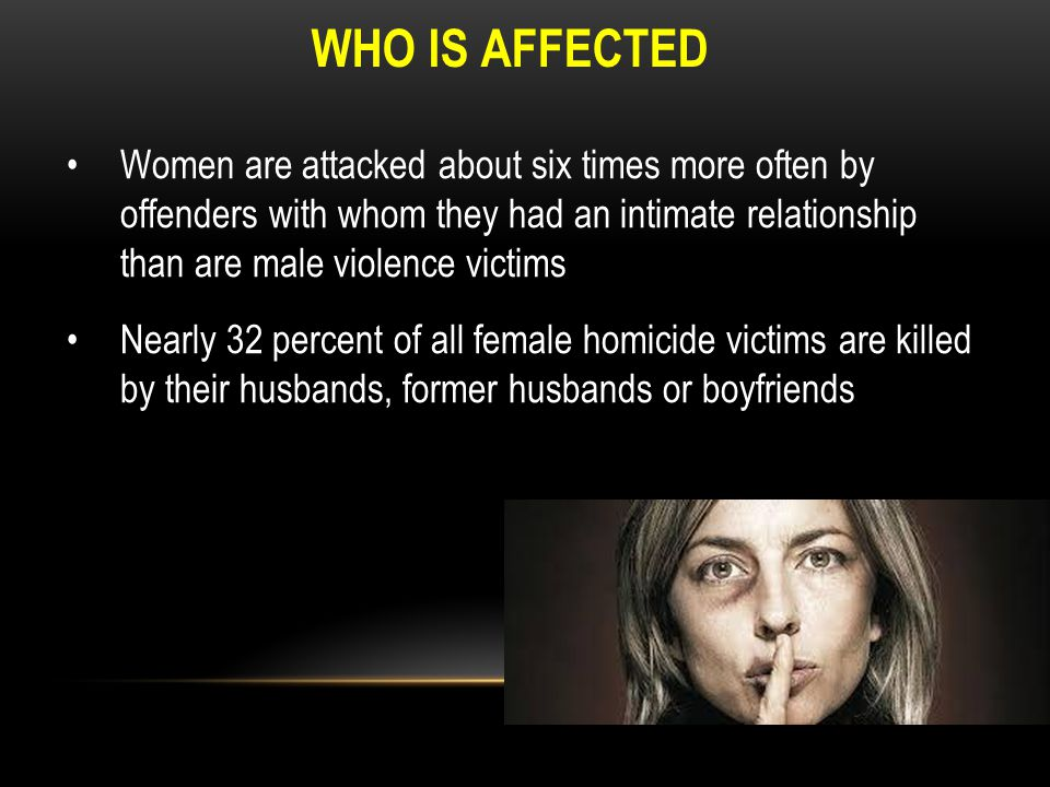 WHO IS AFFECTED Women are attacked about six times more often by offenders with whom they had an intimate relationship than are male violence victims