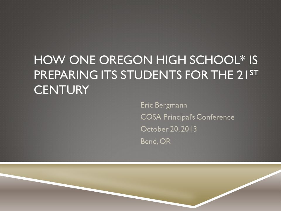 HOW ONE OREGON HIGH SCHOOL* IS PREPARING ITS STUDENTS FOR THE 21 ST CENTURY Eric Bergmann COSA Principal's Conference October 20, 2013 Bend, OR