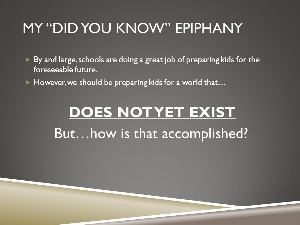MY DID YOU KNOW EPIPHANY BBy and large, schools are doing a great job of preparing kids for the foreseeable future.