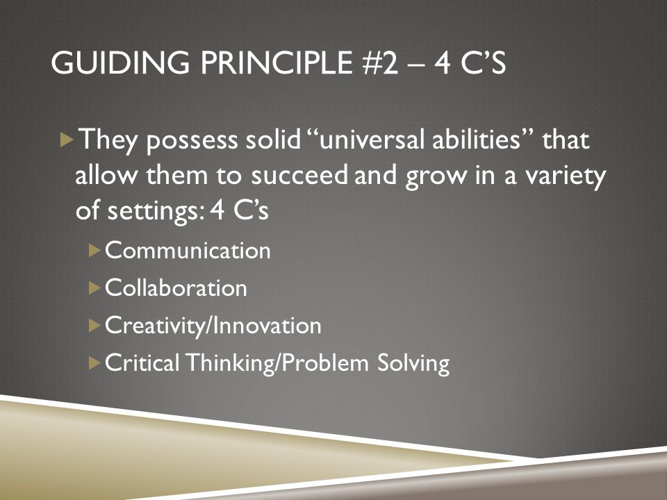GUIDING PRINCIPLE #2 – 4 C'S  They possess solid universal abilities that allow them to succeed and grow in a variety of settings: 4 C's  Communication  Collaboration  Creativity/Innovation  Critical Thinking/Problem Solving