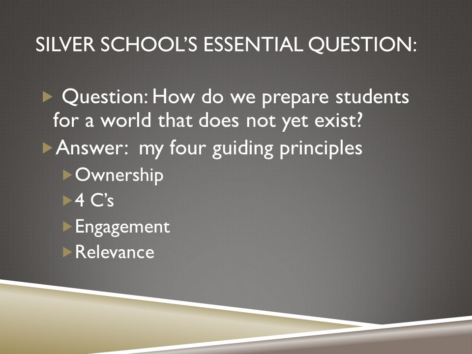 SILVER SCHOOL'S ESSENTIAL QUESTION:  Question: How do we prepare students for a world that does not yet exist.