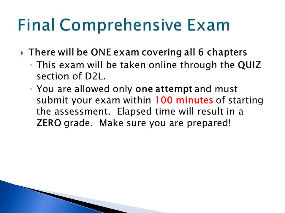  There will be ONE exam covering all 6 chapters ◦ This exam will be taken online through the QUIZ section of D2L.