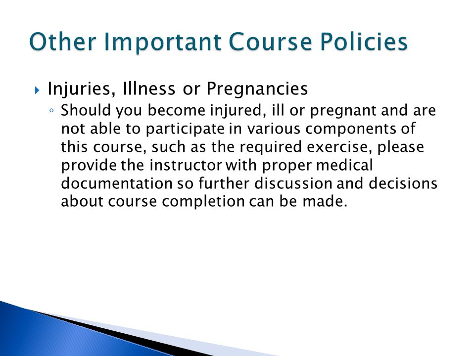  Injuries, Illness or Pregnancies ◦ Should you become injured, ill or pregnant and are not able to participate in various components of this course, such as the required exercise, please provide the instructor with proper medical documentation so further discussion and decisions about course completion can be made.