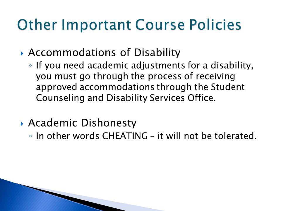  Accommodations of Disability ◦ If you need academic adjustments for a disability, you must go through the process of receiving approved accommodations through the Student Counseling and Disability Services Office.