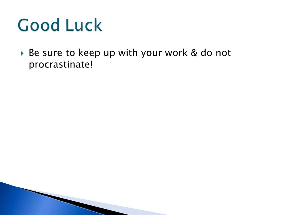  Be sure to keep up with your work & do not procrastinate!