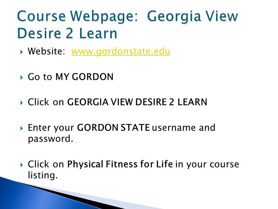  Website: www.gordonstate.eduwww.gordonstate.edu  Go to MY GORDON  Click on GEORGIA VIEW DESIRE 2 LEARN  Enter your GORDON STATE username and password.
