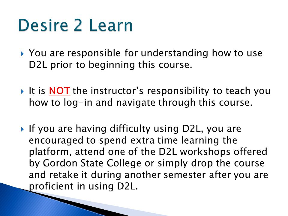  You are responsible for understanding how to use D2L prior to beginning this course.