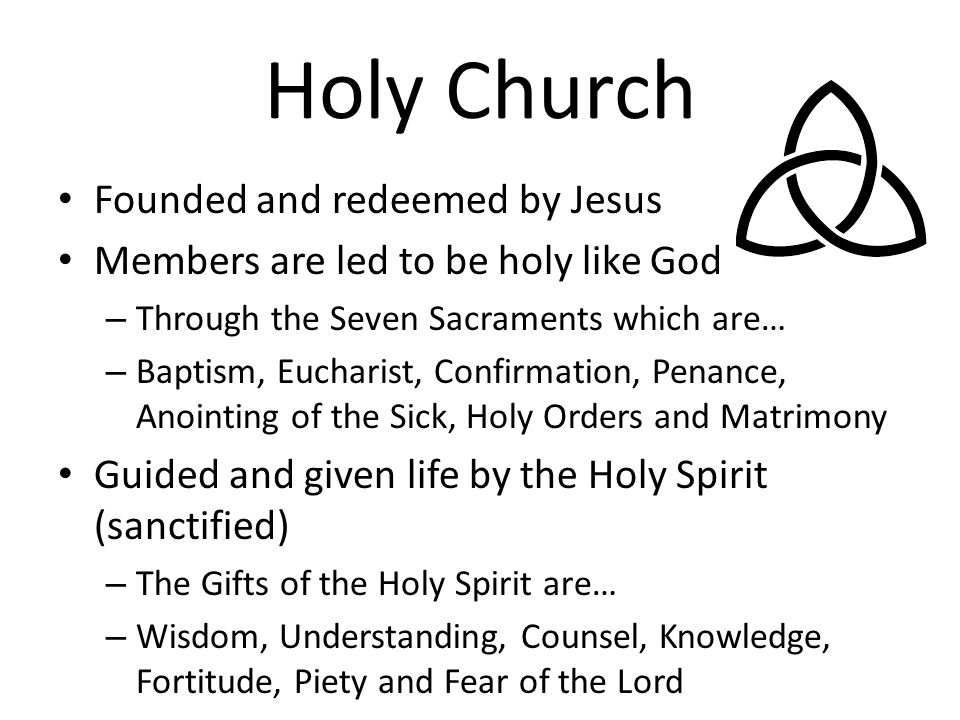 Holy Church Founded and redeemed by Jesus Members are led to be holy like God – Through the Seven Sacraments which are… – Baptism, Eucharist, Confirma