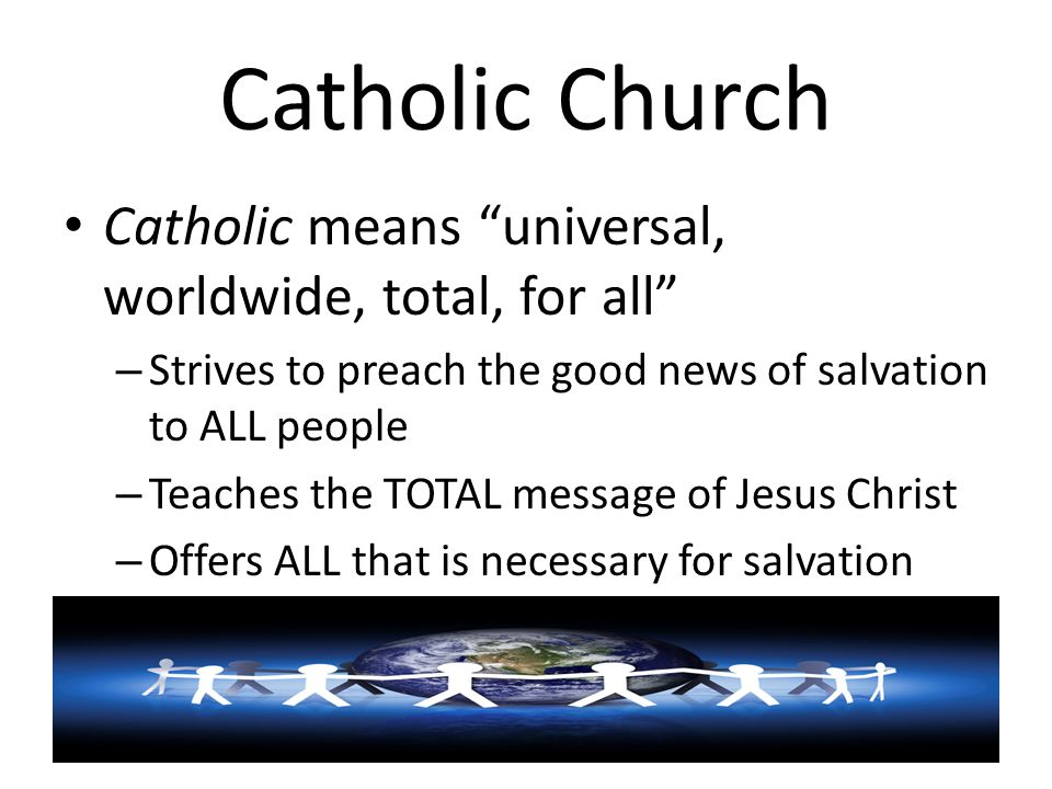 "Catholic Church Catholic means ""universal, worldwide, total, for all"" – Strives to preach the good news of salvation to ALL people – Teaches the TOTAL"