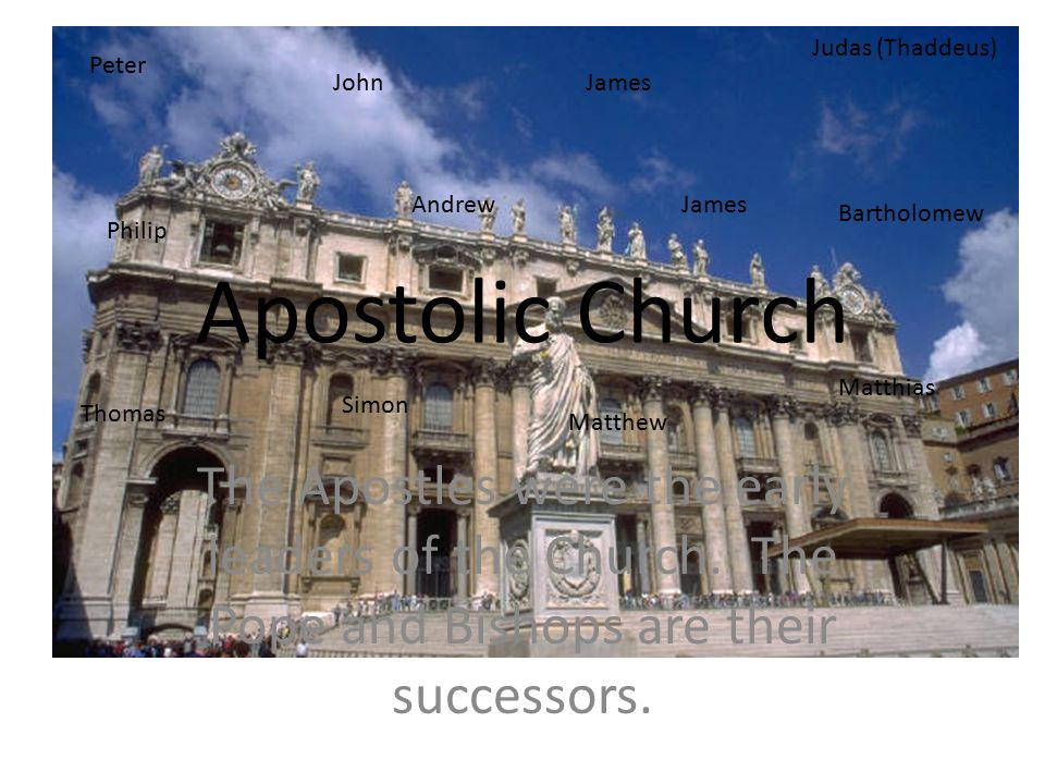 Apostolic Church The Apostles were the early leaders of the Church. The Pope and Bishops are their successors. Peter Andrew JamesJohn Philip Bartholom