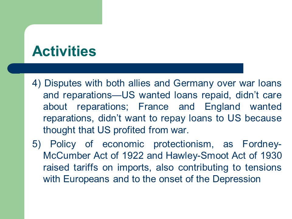 Activities 4) Disputes with both allies and Germany over war loans and reparations—US wanted loans repaid, didn't care about reparations; France and England wanted reparations, didn't want to repay loans to US because thought that US profited from war.