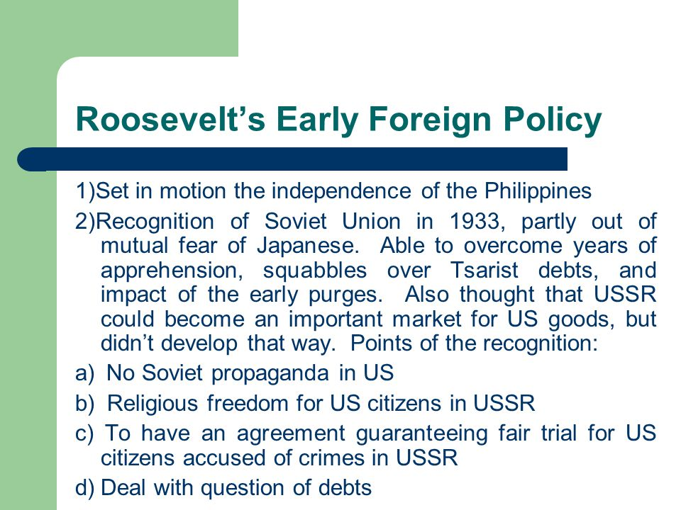 Roosevelt's Early Foreign Policy 1)Set in motion the independence of the Philippines 2)Recognition of Soviet Union in 1933, partly out of mutual fear of Japanese.