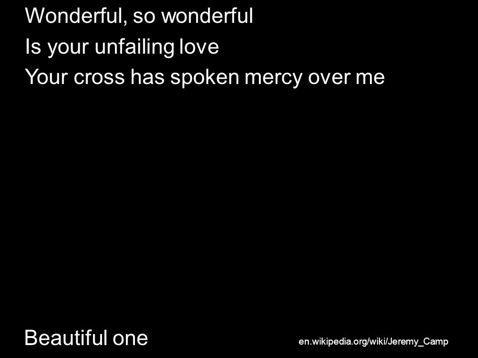 Beautiful one Wonderful, so wonderful Is your unfailing love Your cross has spoken mercy over me en.wikipedia.org/wiki/Jeremy_Camp