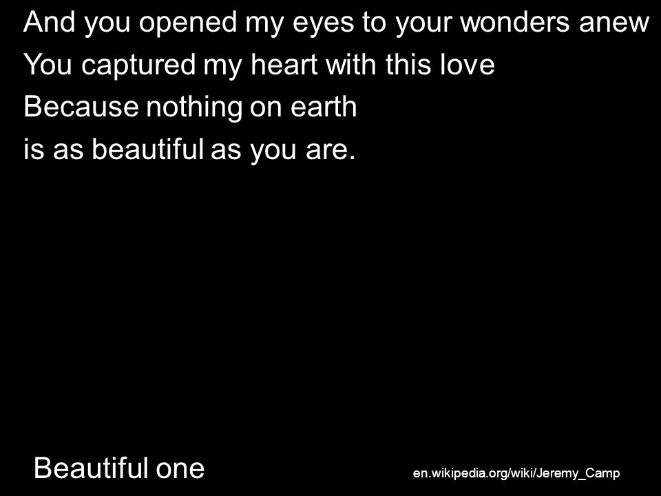 Beautiful one And you opened my eyes to your wonders anew You captured my heart with this love Because nothing on earth is as beautiful as you are.