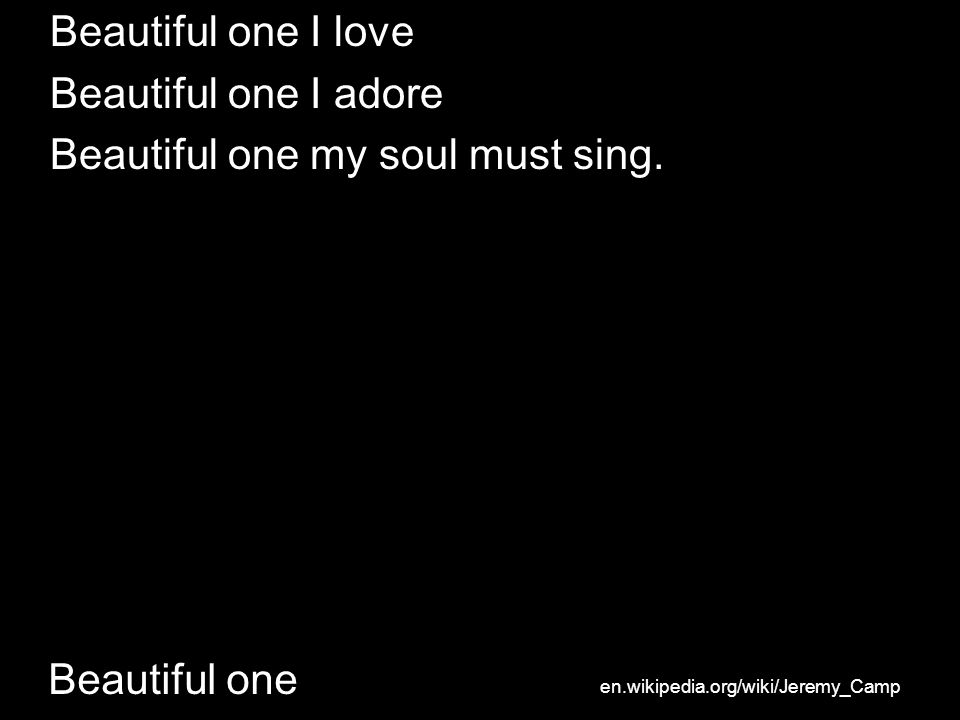 Beautiful one Beautiful one I love Beautiful one I adore Beautiful one my soul must sing.