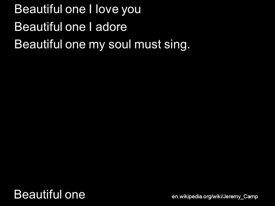 Beautiful one Beautiful one I love you Beautiful one I adore Beautiful one my soul must sing.
