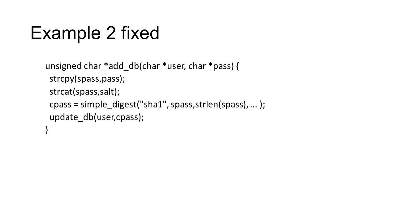 Example 2 fixed unsigned char *add_db(char *user, char *pass) { strcpy(spass,pass); strcat(spass,salt); cpass = simple_digest(