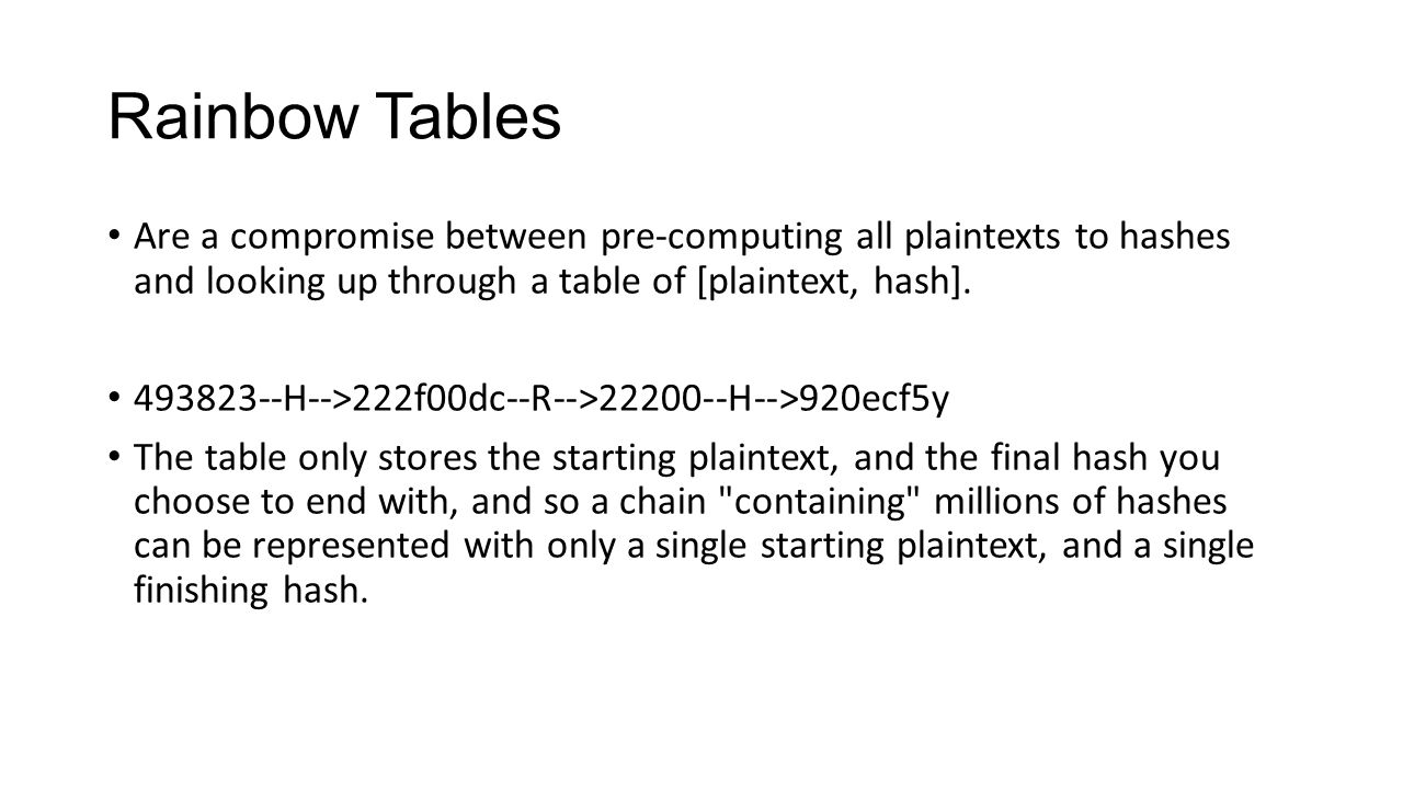 Rainbow Tables Are a compromise between pre-computing all plaintexts to hashes and looking up through a table of [plaintext, hash]. 493823--H-->222f00