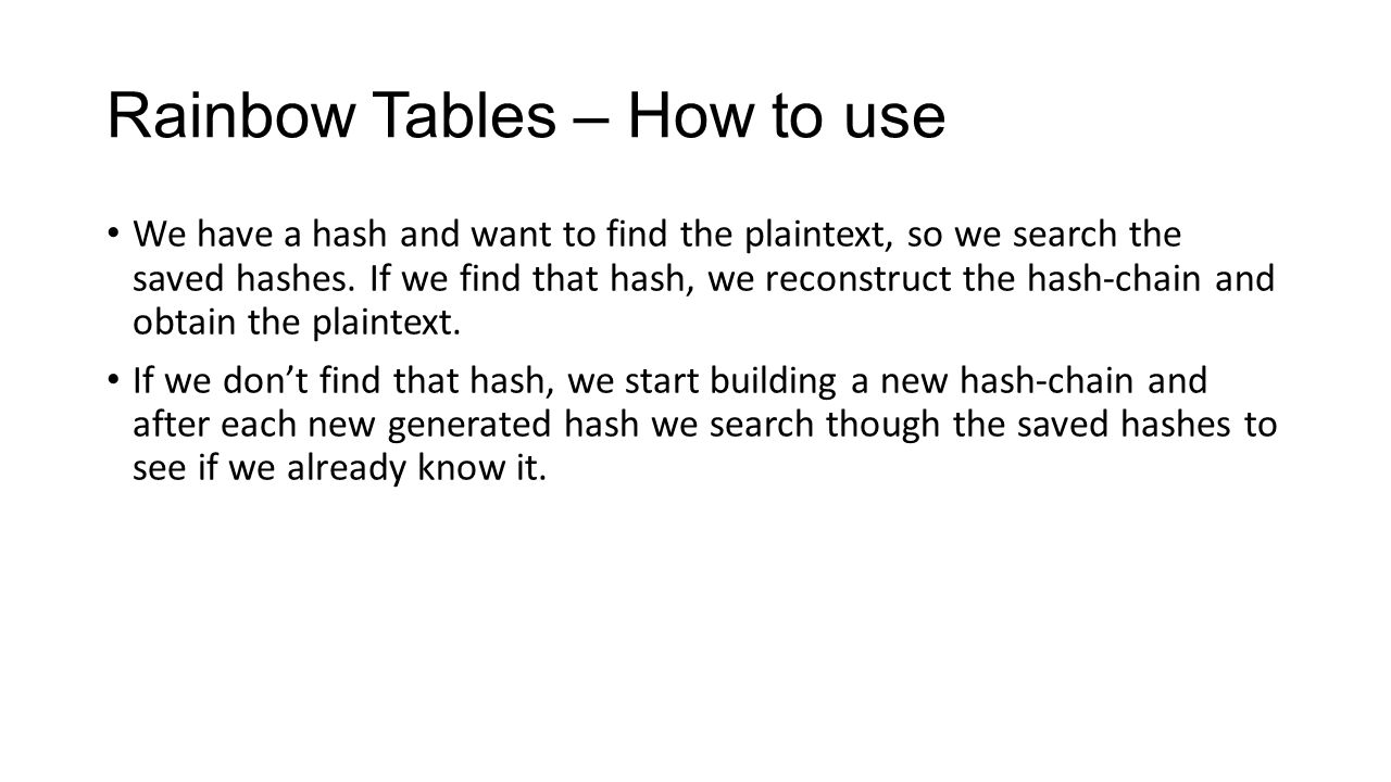 Rainbow Tables – How to use We have a hash and want to find the plaintext, so we search the saved hashes. If we find that hash, we reconstruct the has